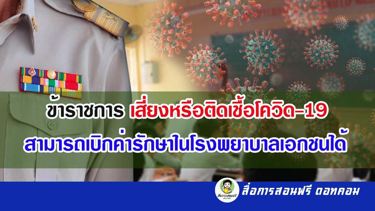 การปรับเกณฑ์การรักษาพยาบาลข้าราชการ ข้าราชการเสี่ยงหรือติดเชื้อโควิด-19 โดยสามารถเบิกค่ารักษาในโรงพยาบาลเอกชนได้